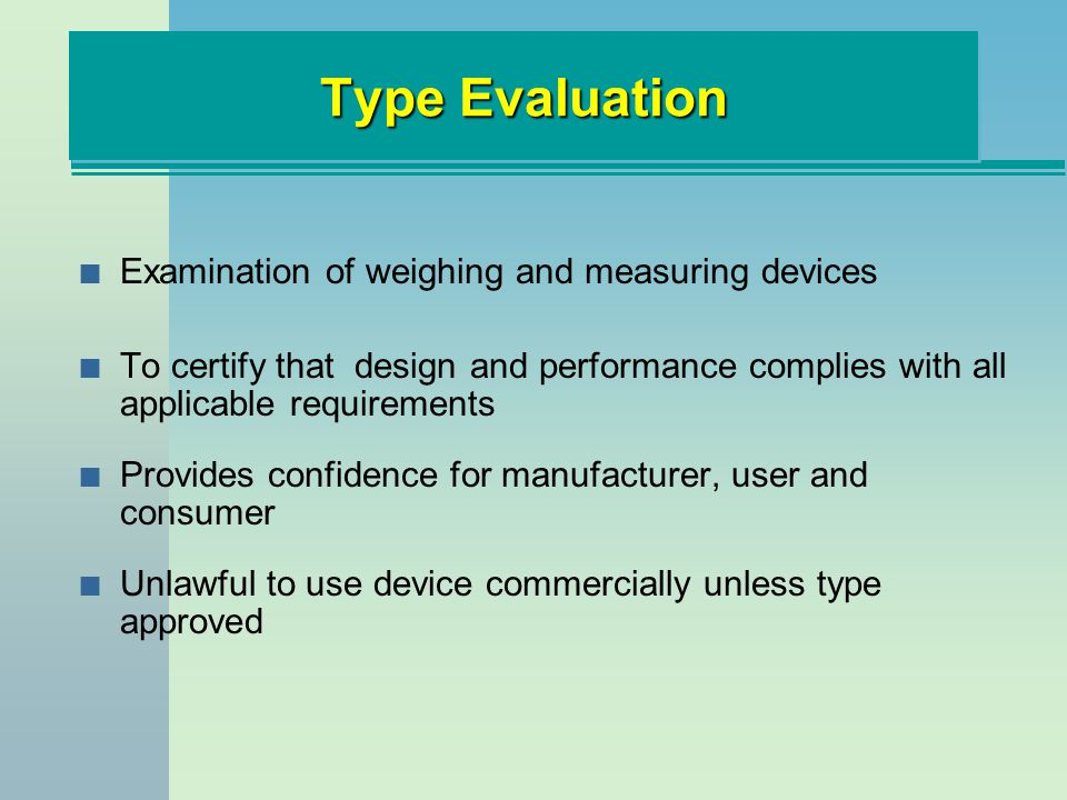 Type Evaluation n Examination of weighing and measuring devices n To certify that design and performance complies with all applicable requirements n Provides confidence for manufacturer, user and consumer n Unlawful to use device commercially unless type approved
