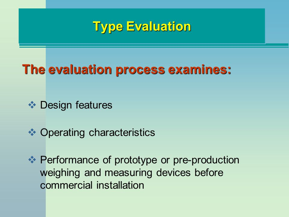 Type Evaluation The evaluation process examines: Design features Operating characteristics Performance of prototype or pre-production weighing and measuring devices before commercial installation