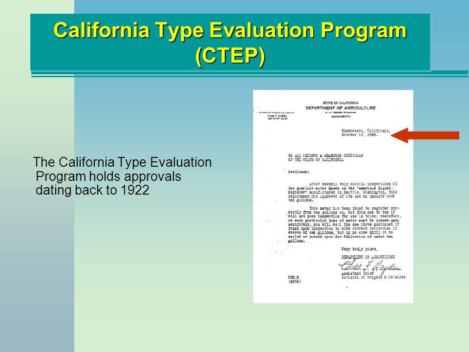 California Type Evaluation Program (CTEP) n 1949 - n 1949 - Current statute enacted (Section 12500.5 of the B&P Code) n 1960 - n 1960 - Few other states with approval programs Many accepted California approvals Need for a national program apparent n 1980 - n 1980 - 16 approval authorities in the U.S.