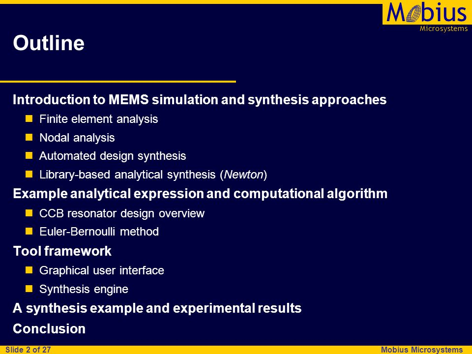 Microsystems Mbius Mobius Microsystems Slide 2 of 27 Outline Introduction to MEMS simulation and synthesis approaches Finite element analysis Nodal analysis Automated design synthesis Library-based analytical synthesis (Newton) Example analytical expression and computational algorithm CCB resonator design overview Euler-Bernoulli method Tool framework Graphical user interface Synthesis engine A synthesis example and experimental results Conclusion