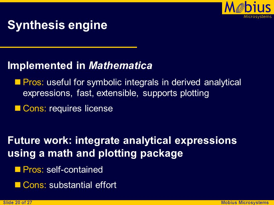 Microsystems Mbius Mobius Microsystems Slide 20 of 27 Synthesis engine Implemented in Mathematica Pros: useful for symbolic integrals in derived analy