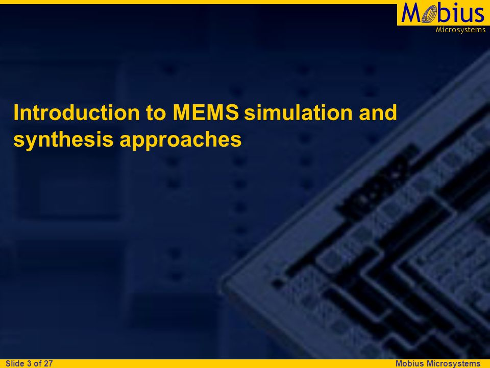 Mobius Microsystems Microsystems Mbius Slide 3 of 27 Introduction to MEMS simulation and synthesis approaches