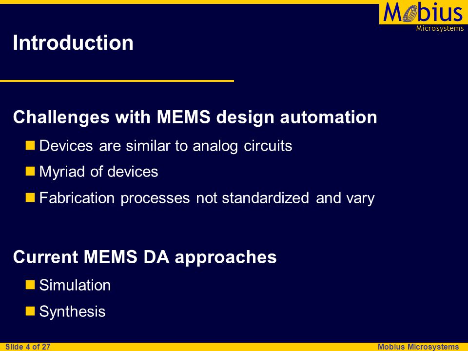 Microsystems Mbius Mobius Microsystems Slide 5 of 27 MEMS simulation approaches Finite element analysis Application: arbitrary device-level design Approach: develop solid model for device, decompose into finite elements (mesh), set mechanical boundary conditions, perform simulation or analysis Pros/cons: accurate and versatile, but requires substantial design effort Nodal analysis Application: arbitrary device-level design Approach: construct devices from parameterized geometric building blocks (e.g.