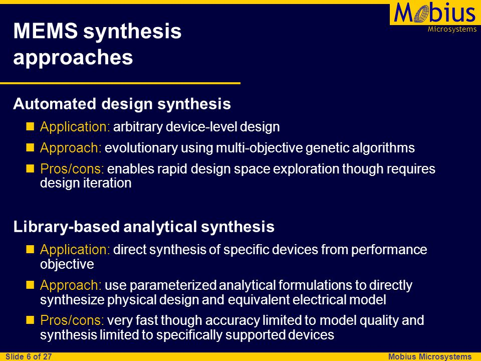 Microsystems Mbius Mobius Microsystems Slide 6 of 27 MEMS synthesis approaches Automated design synthesis Application: arbitrary device-level design Approach: evolutionary using multi-objective genetic algorithms Pros/cons: enables rapid design space exploration though requires design iteration Library-based analytical synthesis Application: direct synthesis of specific devices from performance objective Approach: use parameterized analytical formulations to directly synthesize physical design and equivalent electrical model Pros/cons: very fast though accuracy limited to model quality and synthesis limited to specifically supported devices