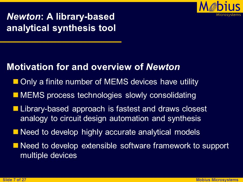 Microsystems Mbius Mobius Microsystems Slide 7 of 27 Newton: A library-based analytical synthesis tool Motivation for and overview of Newton Only a finite number of MEMS devices have utility MEMS process technologies slowly consolidating Library-based approach is fastest and draws closest analogy to circuit design automation and synthesis Need to develop highly accurate analytical models Need to develop extensible software framework to support multiple devices
