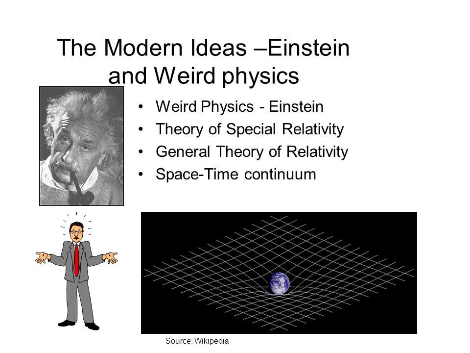 The Modern Ideas –Einstein and Weird physics Weird Physics - Einstein Theory of Special Relativity General Theory of Relativity Space-Time continuum S