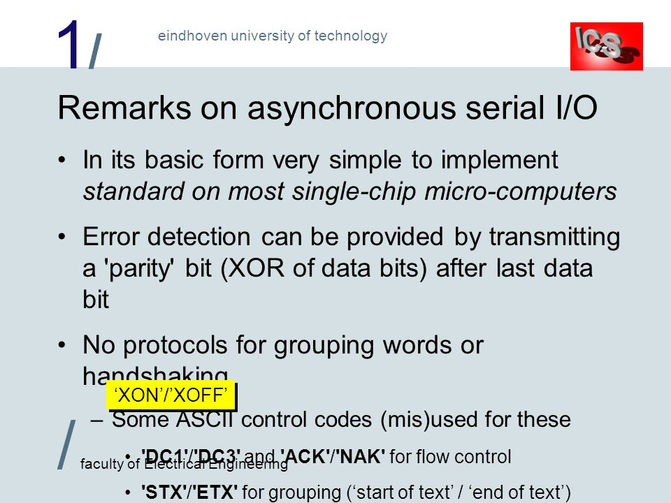 1/1/ / faculty of Electrical Engineering eindhoven university of technology Remarks on asynchronous serial I/O In its basic form very simple to implement standard on most single-chip micro-computers Error detection can be provided by transmitting a parity bit (XOR of data bits) after last data bit No protocols for grouping words or handshaking –Some ASCII control codes (mis)used for these DC1 / DC3 and ACK / NAK for flow control STX / ETX for grouping (start of text / end of text) XON/XOFF
