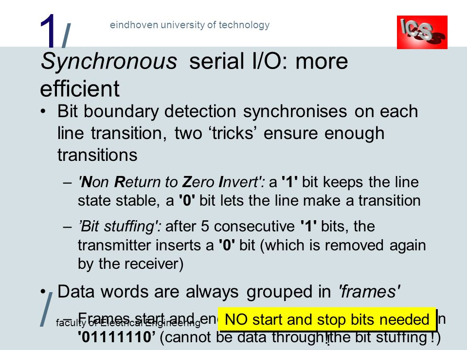 1/1/ / faculty of Electrical Engineering eindhoven university of technology Synchronous serial I/O: more efficient Bit boundary detection synchronises on each line transition, two tricks ensure enough transitions – Non Return to Zero Invert : a 1 bit keeps the line state stable, a 0 bit lets the line make a transition –Bit stuffing : after 5 consecutive 1 bits, the transmitter inserts a 0 bit (which is removed again by the receiver) Data words are always grouped in frames –Frames start and end with a flag : the fixed bit pattern 01111110 (cannot be data through the bit stuffing !) NO start and stop bits needed !