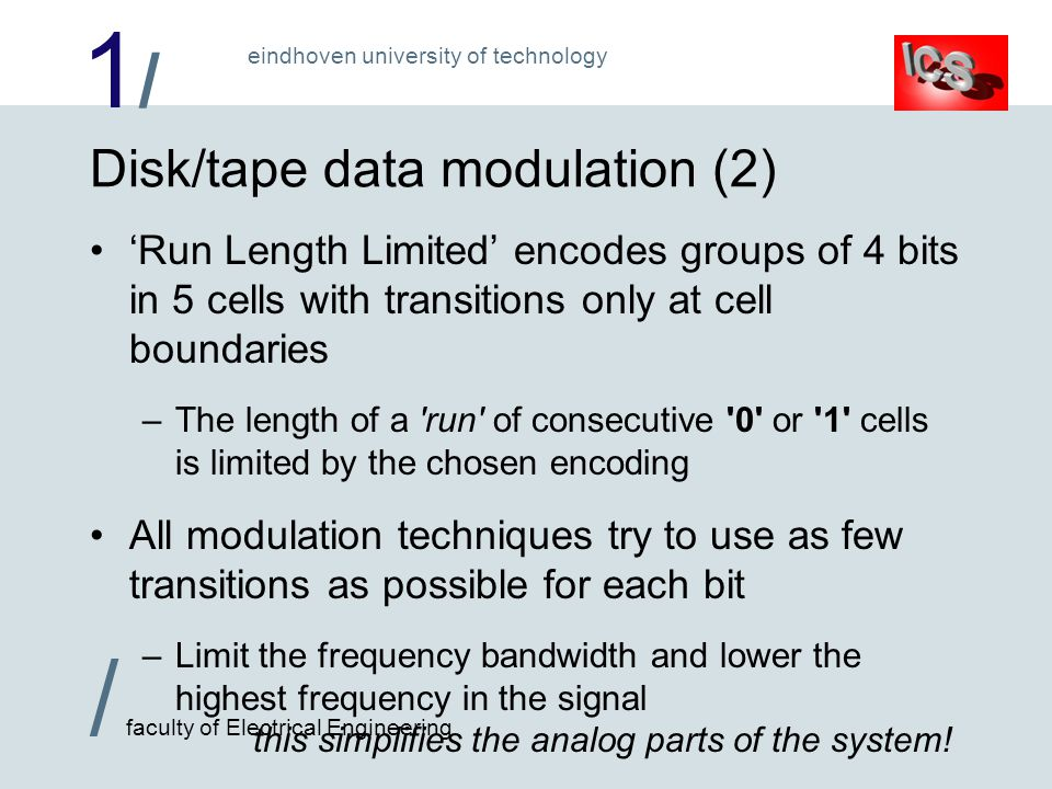 1/1/ / faculty of Electrical Engineering eindhoven university of technology Disk/tape data modulation (2) Run Length Limited encodes groups of 4 bits in 5 cells with transitions only at cell boundaries –The length of a run of consecutive 0 or 1 cells is limited by the chosen encoding All modulation techniques try to use as few transitions as possible for each bit –Limit the frequency bandwidth and lower the highest frequency in the signal this simplifies the analog parts of the system!