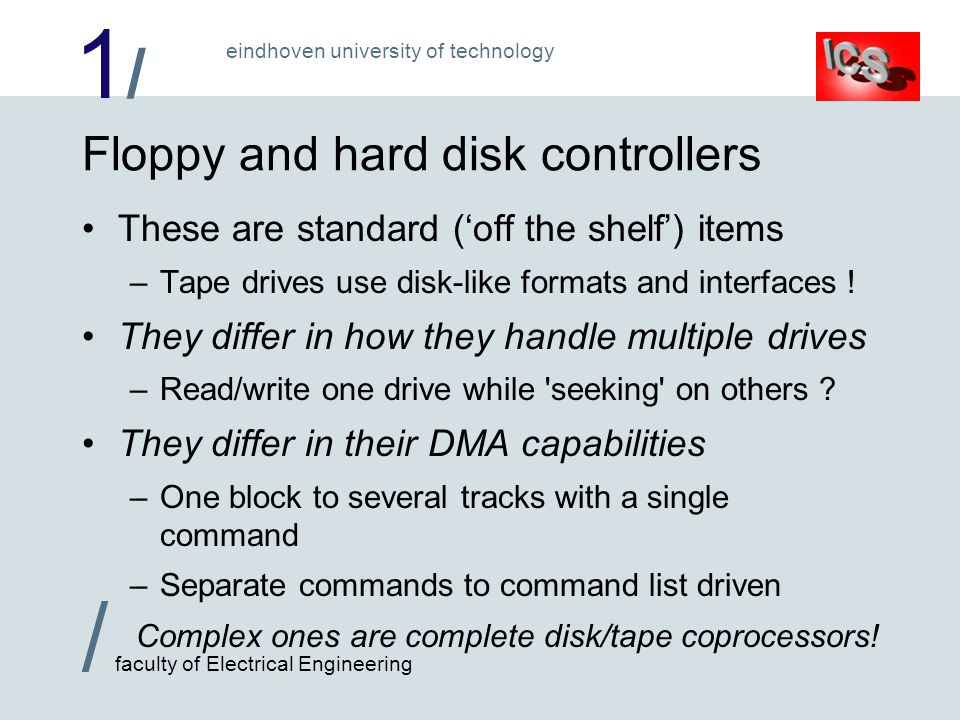 1/1/ / faculty of Electrical Engineering eindhoven university of technology Floppy and hard disk controllers These are standard (off the shelf) items –Tape drives use disk-like formats and interfaces .
