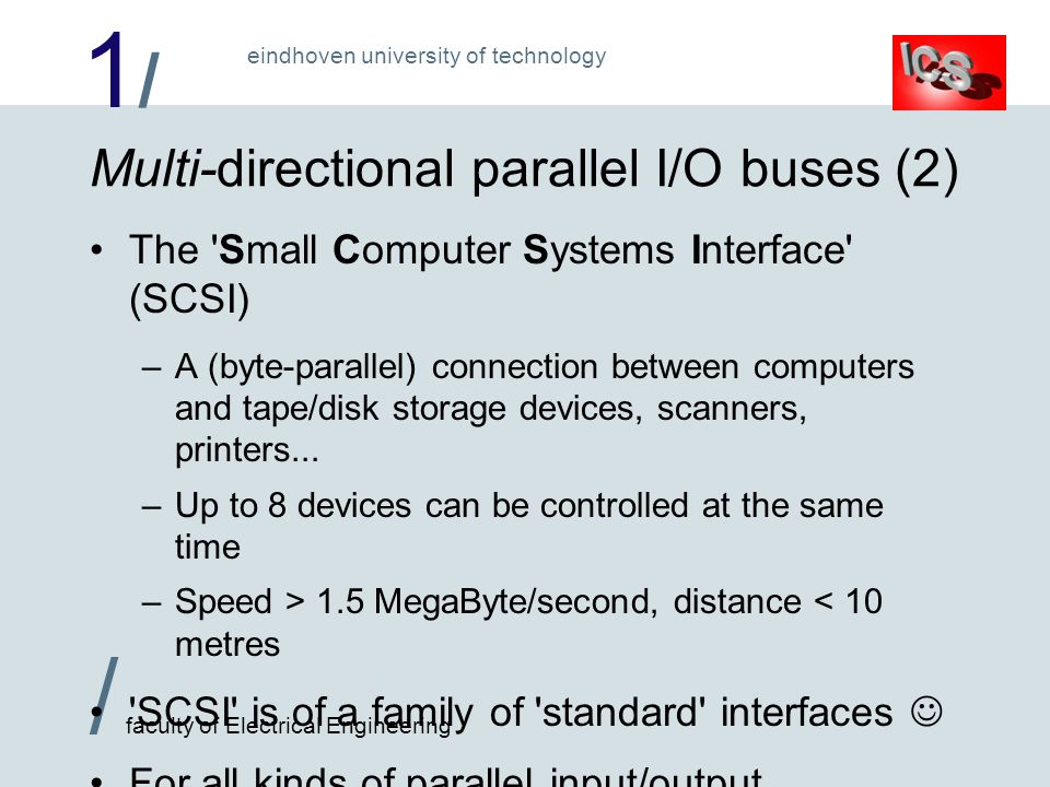 1/1/ / faculty of Electrical Engineering eindhoven university of technology Multi-directional parallel I/O buses (2) The Small Computer Systems Interface (SCSI) –A (byte-parallel) connection between computers and tape/disk storage devices, scanners, printers...