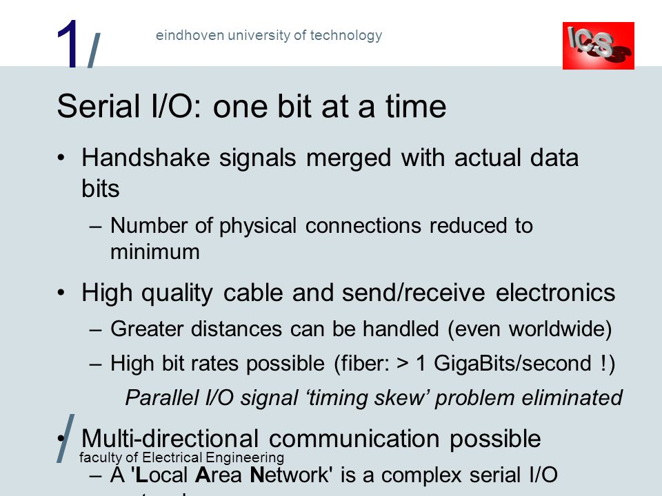 1/1/ / faculty of Electrical Engineering eindhoven university of technology Serial I/O: one bit at a time Handshake signals merged with actual data bits –Number of physical connections reduced to minimum High quality cable and send/receive electronics –Greater distances can be handled (even worldwide) –High bit rates possible (fiber: > 1 GigaBits/second !) Parallel I/O signal timing skew problem eliminated Multi-directional communication possible –A Local Area Network is a complex serial I/O protocol