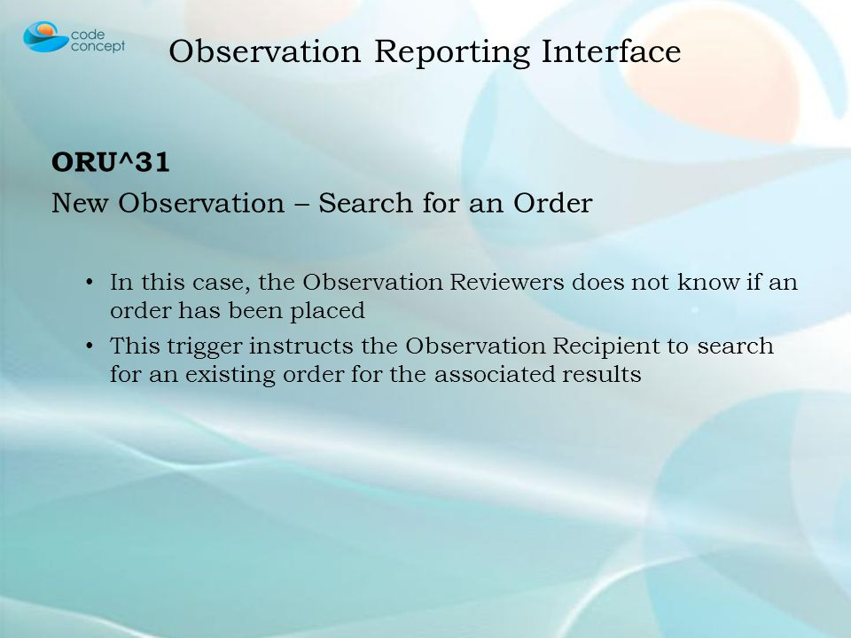 ORU^31 New Observation – Search for an Order In this case, the Observation Reviewers does not know if an order has been placed This trigger instructs