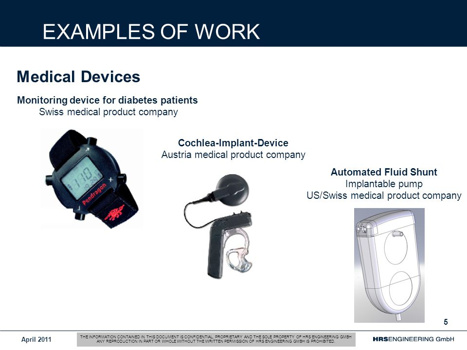 April EXAMPLES OF WORK Medical Devices Monitoring device for diabetes patients Swiss medical product company Cochlea-Implant-Device Austria medical product company Automated Fluid Shunt Implantable pump US/Swiss medical product company THE INFORMATION CONTAINED IN THIS DOCUMENT IS CONFIDENTIAL, PROPRIETARY AND THE SOLE PROPERTY OF HRS ENGINEERING GMBH ANY REPRODUCTION IN PART OR WHOLE WITHOUT THE WRITTEN PERMISSION OF HRS ENGINEERING GMBH IS PROHIBITED.