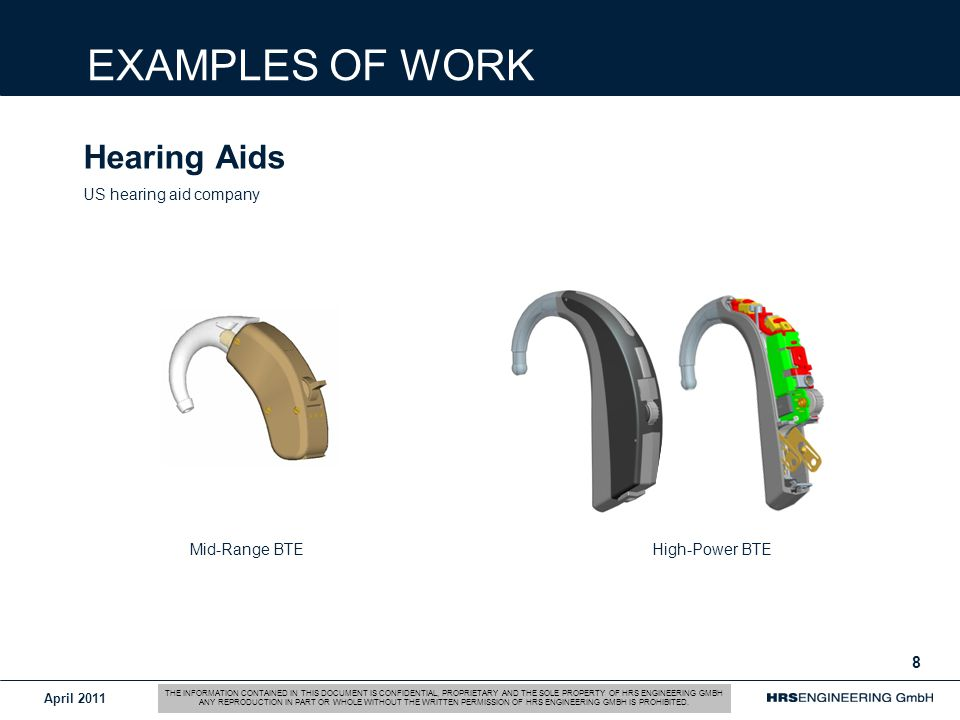 April Hearing Aids US hearing aid company EXAMPLES OF WORK Mid-Range BTE High-Power BTE THE INFORMATION CONTAINED IN THIS DOCUMENT IS CONFIDENTIAL, PROPRIETARY AND THE SOLE PROPERTY OF HRS ENGINEERING GMBH ANY REPRODUCTION IN PART OR WHOLE WITHOUT THE WRITTEN PERMISSION OF HRS ENGINEERING GMBH IS PROHIBITED.