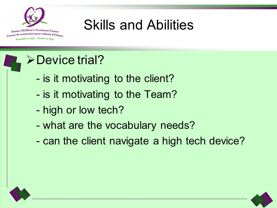 Skills and Abilities Device trial? - is it motivating to the client? - is it motivating to the Team? - high or low tech? - what are the vocabulary nee