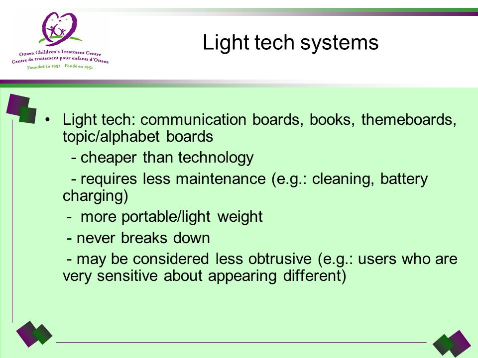 Light tech systems Light tech: communication boards, books, themeboards, topic/alphabet boards - cheaper than technology - requires less maintenance (