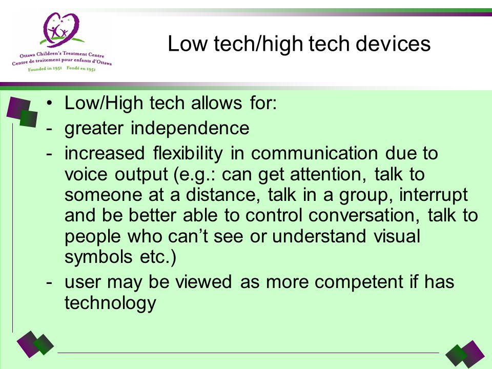Low tech/high tech devices Low/High tech allows for: -greater independence -increased flexibility in communication due to voice output (e.g.: can get
