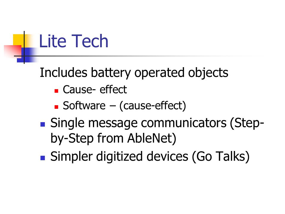 Lite Tech Includes battery operated objects Cause- effect Software – (cause-effect) Single message communicators (Step- by-Step from AbleNet) Simpler digitized devices (Go Talks)