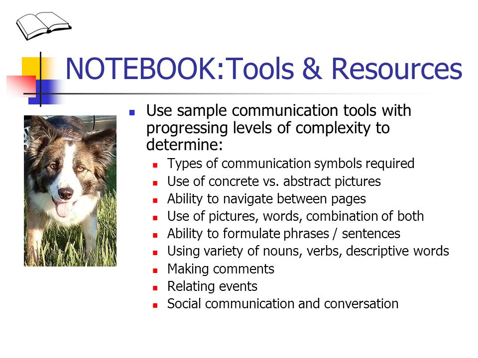 NOTEBOOK:Tools & Resources Use sample communication tools with progressing levels of complexity to determine: Types of communication symbols required Use of concrete vs.