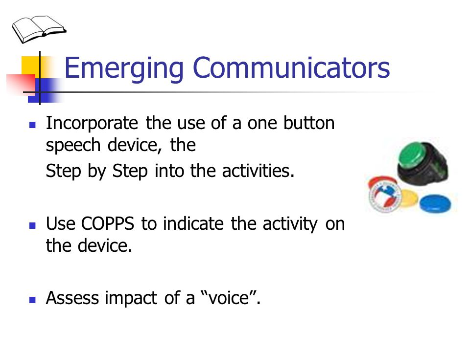 Emerging Communicators Incorporate the use of a one button speech device, the Step by Step into the activities. Use COPPS to indicate the activity on