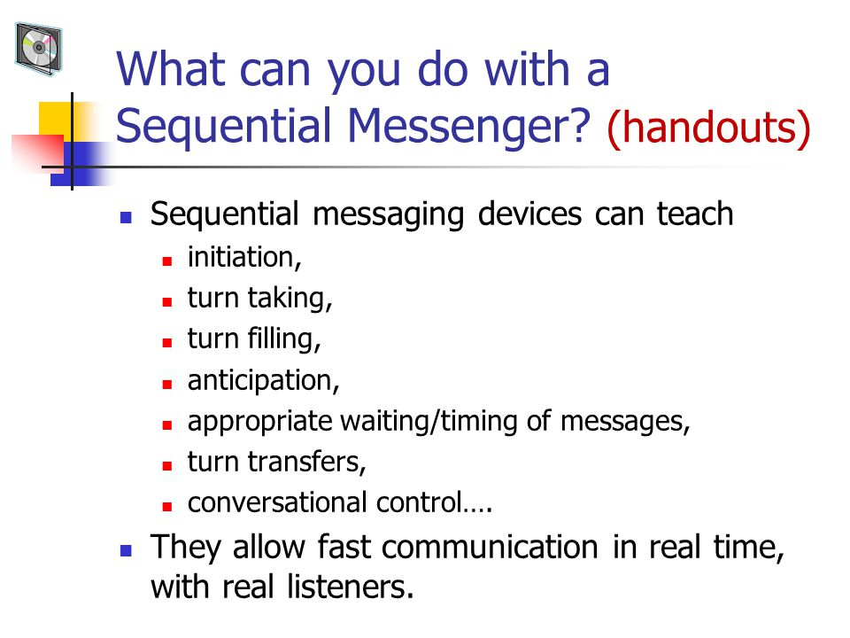 What can you do with a Sequential Messenger? (handouts) Sequential messaging devices can teach initiation, turn taking, turn filling, anticipation, ap