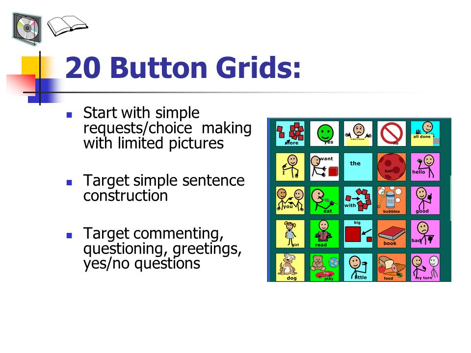 20 Button Grids: Start with simple requests/choice making with limited pictures Target simple sentence construction Target commenting, questioning, greetings, yes/no questions