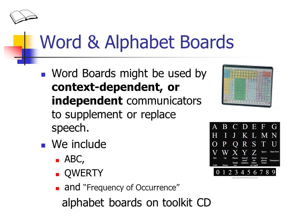 Word & Alphabet Boards Word Boards might be used by context-dependent, or independent communicators to supplement or replace speech. We include ABC, Q