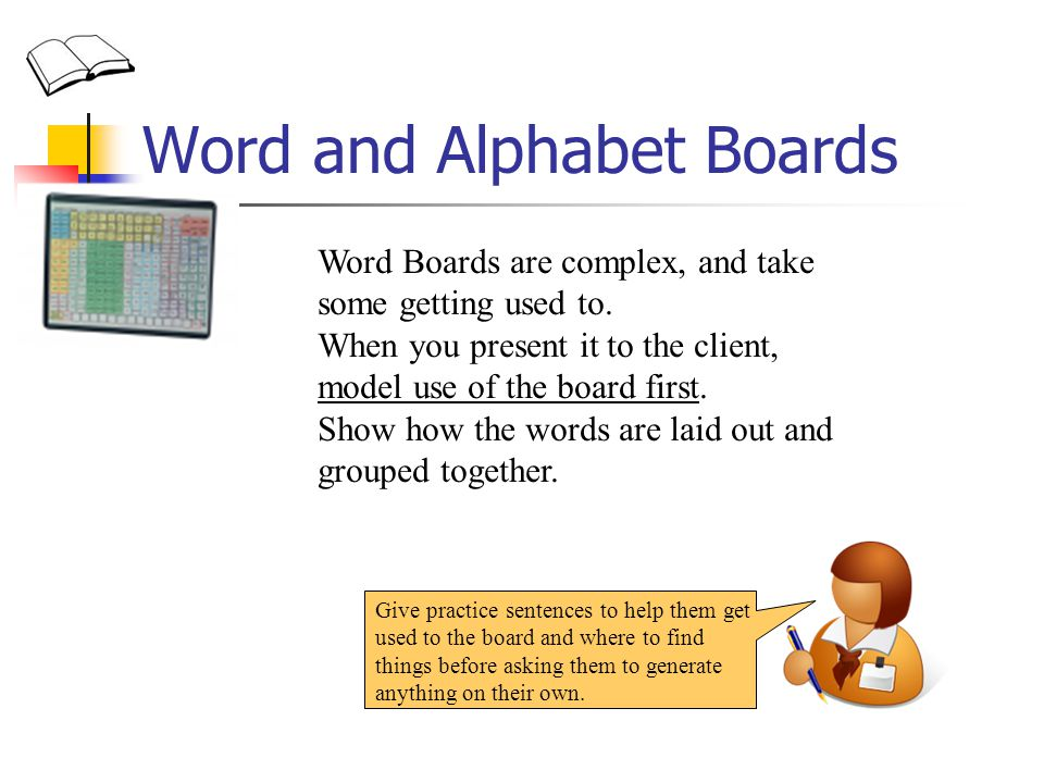 Word and Alphabet Boards Word Boards are complex, and take some getting used to.