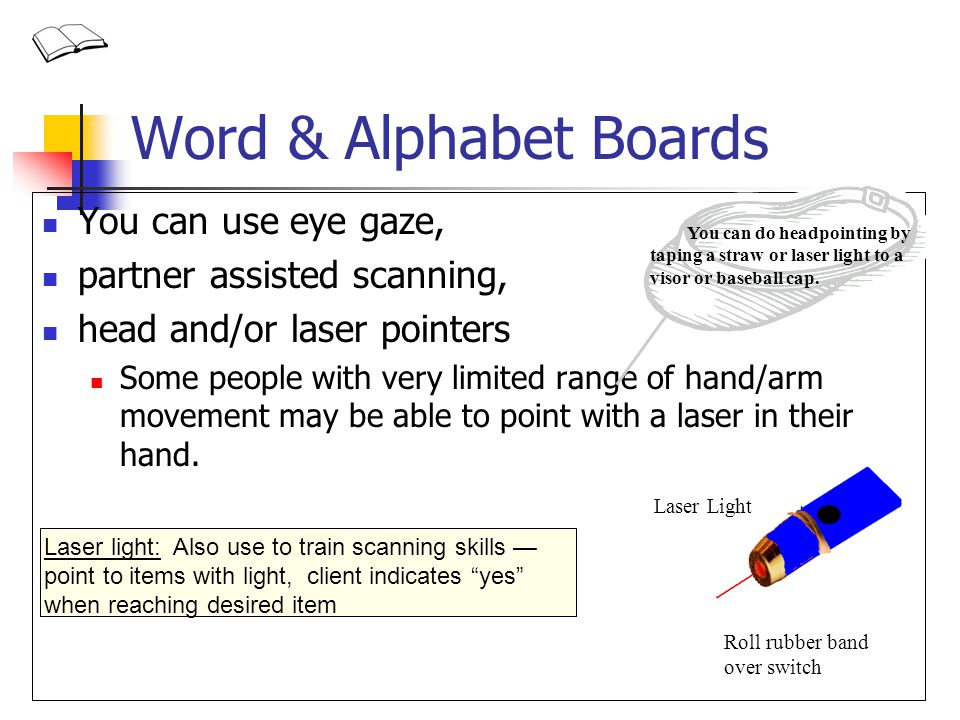 Word & Alphabet Boards You can use eye gaze, partner assisted scanning, head and/or laser pointers Some people with very limited range of hand/arm mov