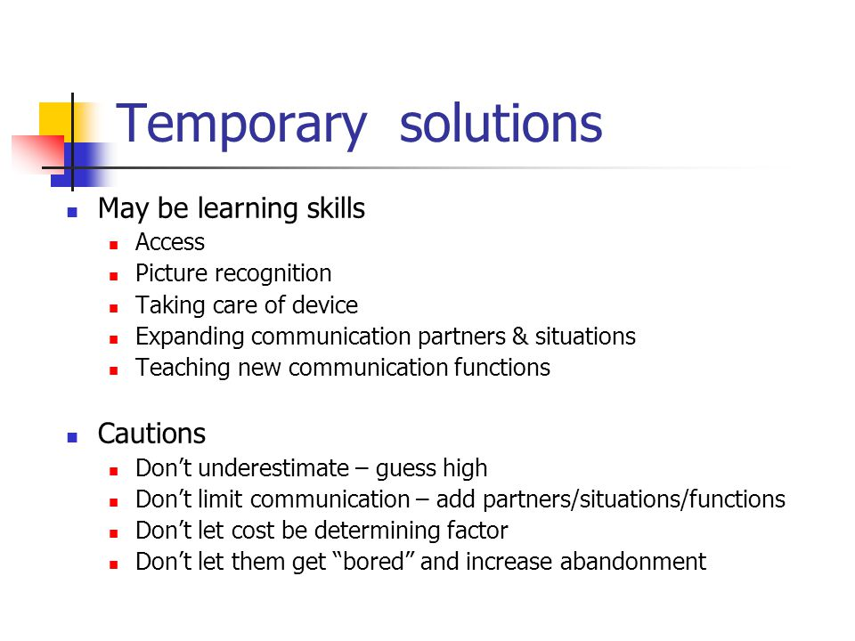 Temporary solutions May be learning skills Access Picture recognition Taking care of device Expanding communication partners & situations Teaching new communication functions Cautions Dont underestimate – guess high Dont limit communication – add partners/situations/functions Dont let cost be determining factor Dont let them get bored and increase abandonment
