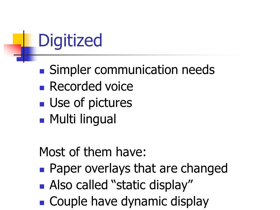 Digitized Simpler communication needs Recorded voice Use of pictures Multi lingual Most of them have: Paper overlays that are changed Also called static display Couple have dynamic display