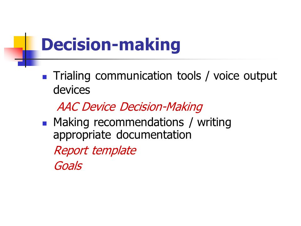 Decision-making Trialing communication tools / voice output devices AAC Device Decision-Making Making recommendations / writing appropriate documentation Report template Goals