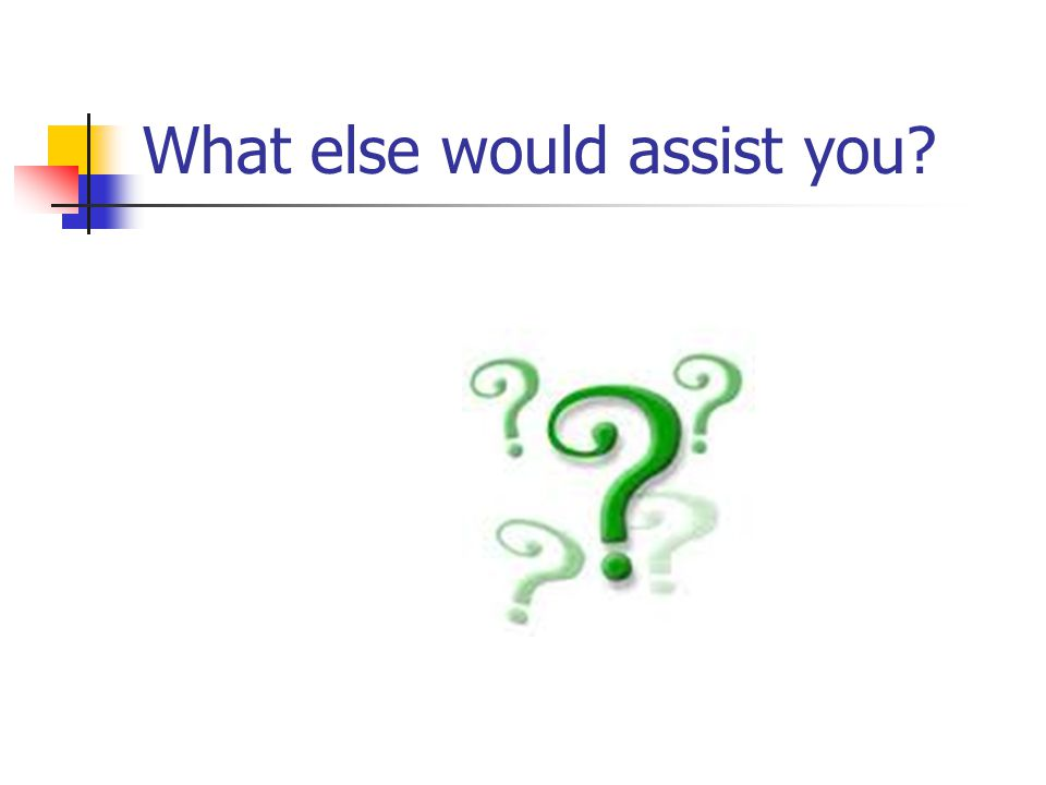 What else would assist you?