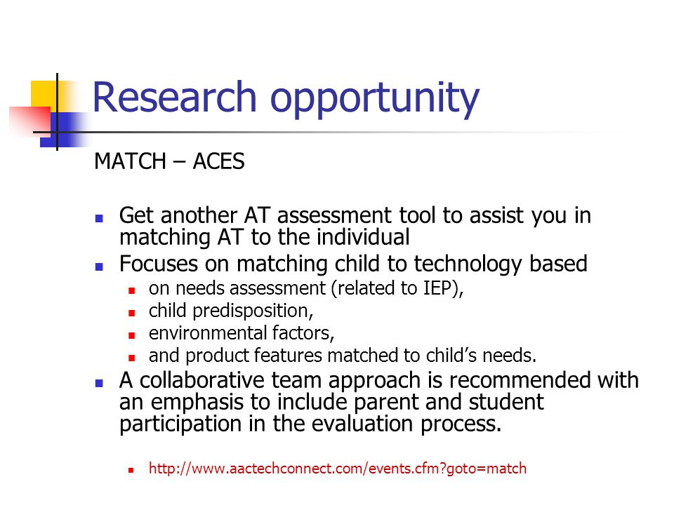Research opportunity MATCH – ACES Get another AT assessment tool to assist you in matching AT to the individual Focuses on matching child to technolog