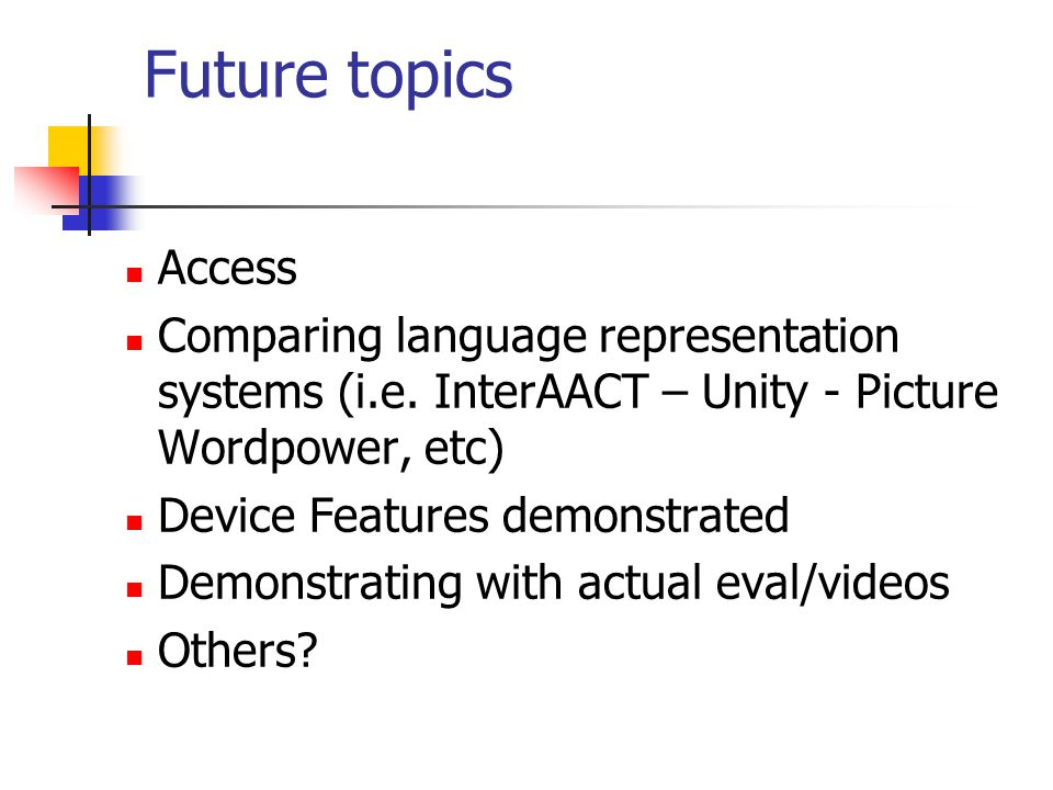 Future topics Access Comparing language representation systems (i.e. InterAACT – Unity - Picture Wordpower, etc) Device Features demonstrated Demonstr