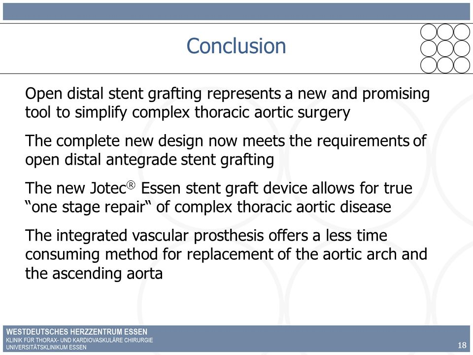18 Conclusion Open distal stent grafting represents a new and promising tool to simplify complex thoracic aortic surgery The complete new design now meets the requirements of open distal antegrade stent grafting The new Jotec ® Essen stent graft device allows for true one stage repair of complex thoracic aortic disease The integrated vascular prosthesis offers a less time consuming method for replacement of the aortic arch and the ascending aorta