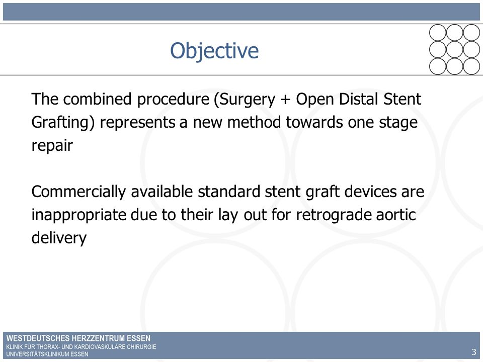 3 Objective The combined procedure (Surgery + Open Distal Stent Grafting) represents a new method towards one stage repair Commercially available standard stent graft devices are inappropriate due to their lay out for retrograde aortic delivery