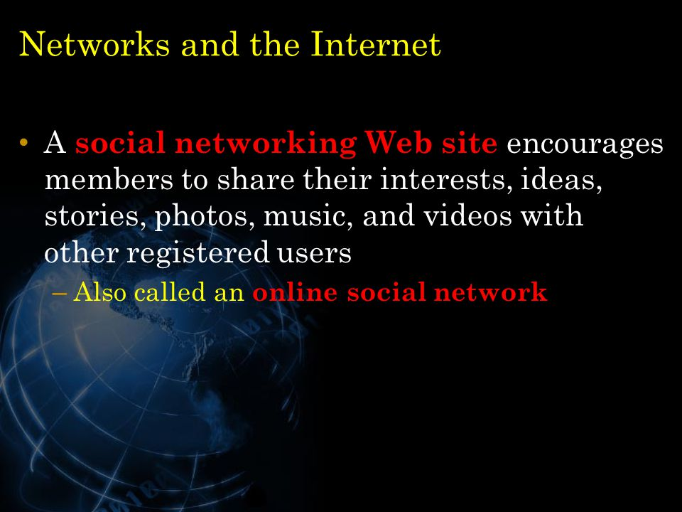 Networks and the Internet A social networking Web site encourages members to share their interests, ideas, stories, photos, music, and videos with oth