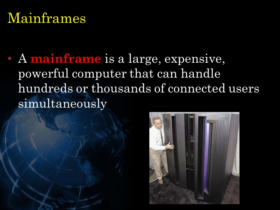 Mainframes A mainframe is a large, expensive, powerful computer that can handle hundreds or thousands of connected users simultaneously 25