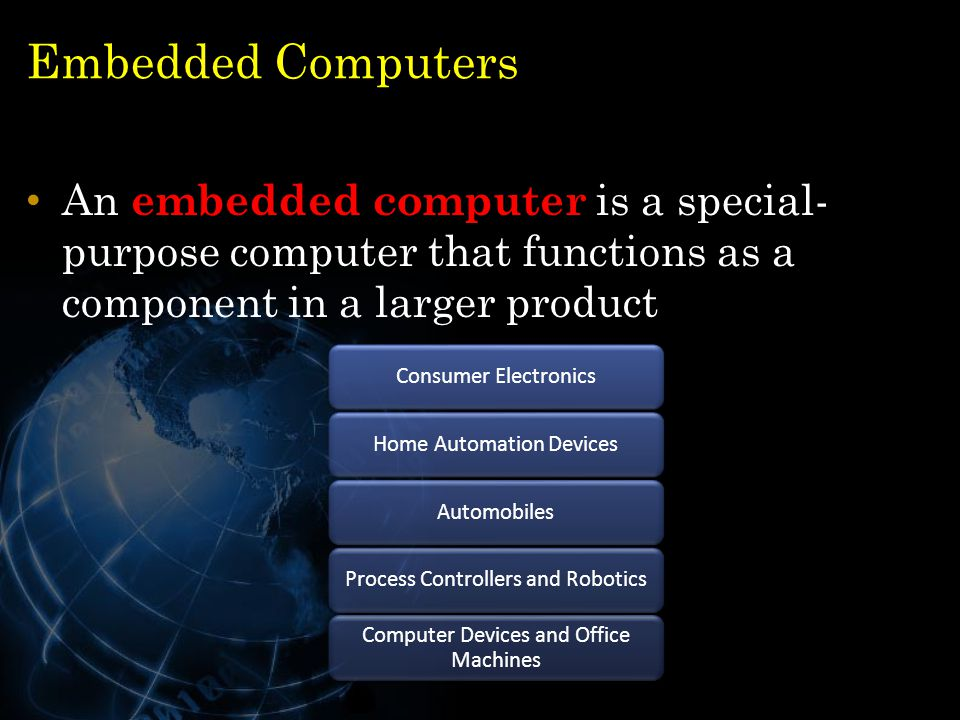 Embedded Computers An embedded computer is a special- purpose computer that functions as a component in a larger product 27 Consumer ElectronicsHome A