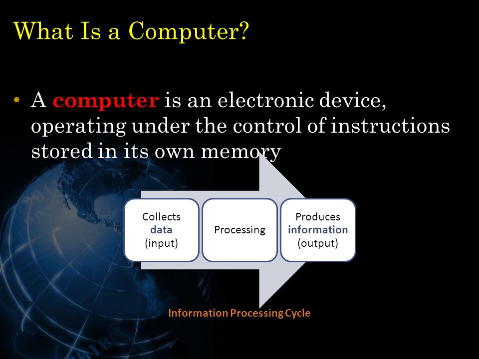 What Is a Computer? A computer is an electronic device, operating under the control of instructions stored in its own memory 5 Collects data (input) P