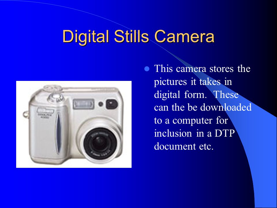 Digital Stills Camera This camera stores the pictures it takes in digital form. These can the be downloaded to a computer for inclusion in a DTP docum