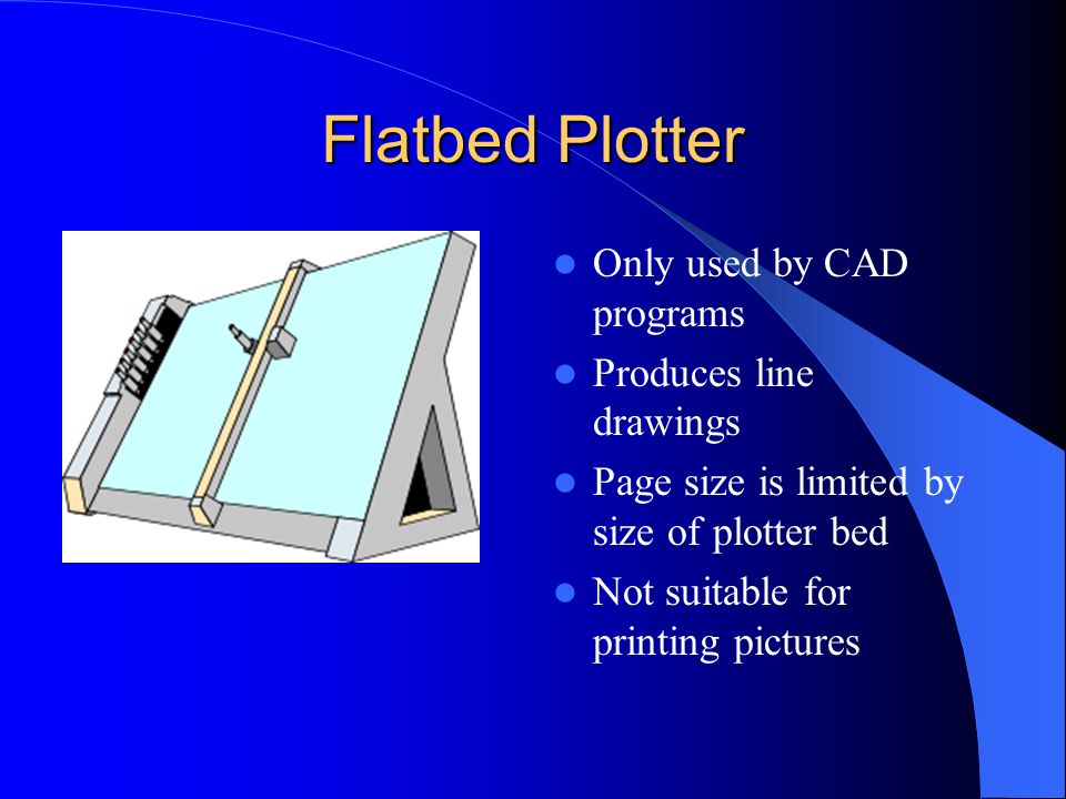 Flatbed Plotter Only used by CAD programs Produces line drawings Page size is limited by size of plotter bed Not suitable for printing pictures