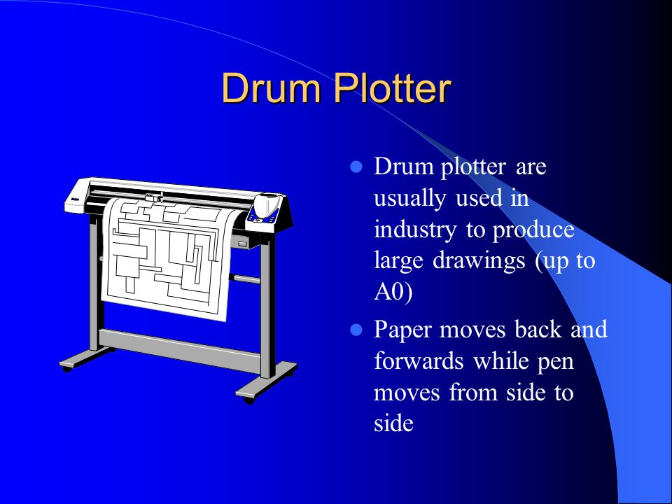 Drum Plotter Drum plotter are usually used in industry to produce large drawings (up to A0) Paper moves back and forwards while pen moves from side to