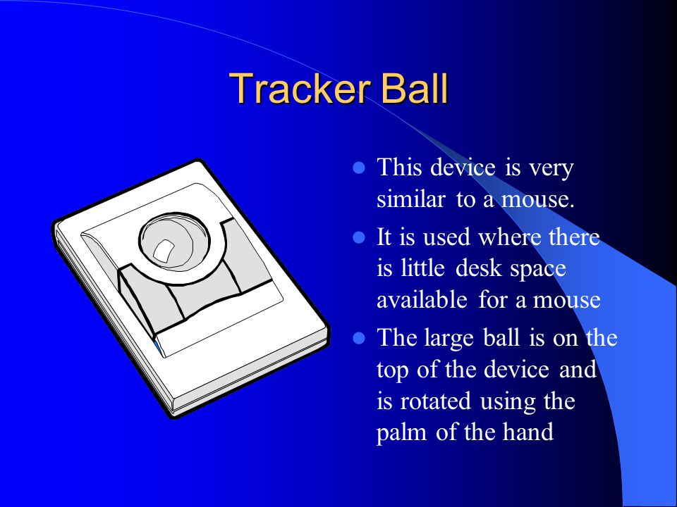Tracker Ball This device is very similar to a mouse. It is used where there is little desk space available for a mouse The large ball is on the top of