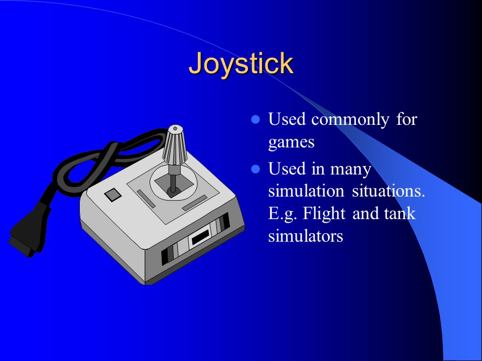 Joystick Used commonly for games Used in many simulation situations. E.g. Flight and tank simulators