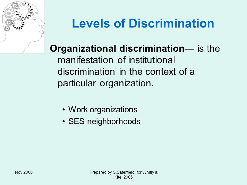 Nov 2006Prepared by S.Saterfield for Whitly & Kite, 2006 Levels of Discrimination Organizational discrimination is the manifestation of institutional discrimination in the context of a particular organization.