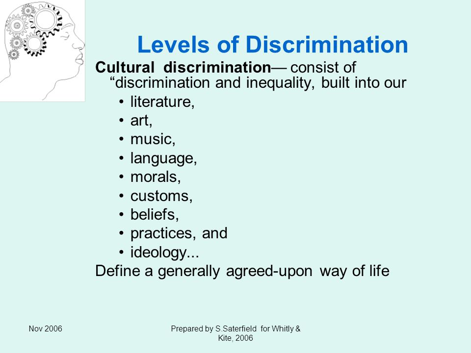 Nov 2006Prepared by S.Saterfield for Whitly & Kite, 2006 Levels of Discrimination Cultural discrimination consist of discrimination and inequality, built into our literature, art, music, language, morals, customs, beliefs, practices, and ideology...