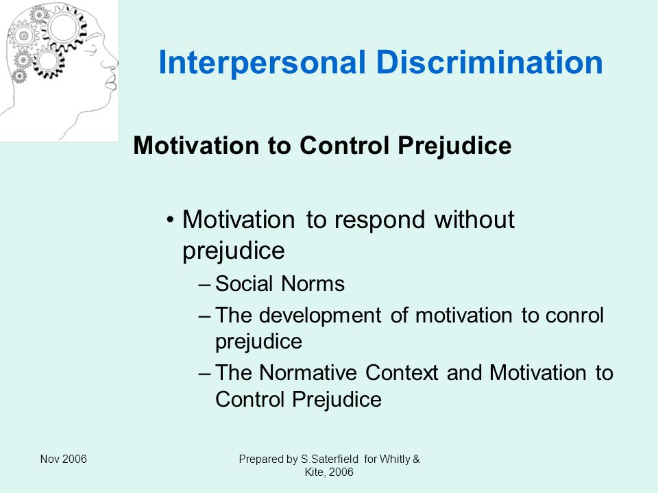 Nov 2006Prepared by S.Saterfield for Whitly & Kite, 2006 Interpersonal Discrimination Motivation to Control Prejudice Motivation to respond without prejudice –Social Norms –The development of motivation to conrol prejudice –The Normative Context and Motivation to Control Prejudice